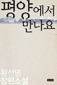 평양에서 만나요 : 황선명 장편소설
