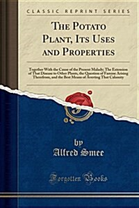 The Potato Plant, Its Uses and Properties: Together with the Cause of the Present Malady; The Extension of That Disease to Other Plants, the Question (Paperback)