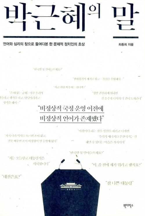 박근혜의 말 : 언어와 심리의 창으로 들여다본 한 문제적 정치인의 초상