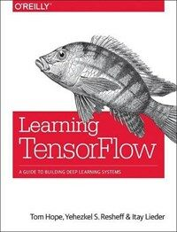Learning TensorFlow : a guide to building deep learning systems