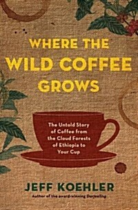 Where the Wild Coffee Grows: The Untold Story of Coffee from the Cloud Forests of Ethiopia to Your Cup (Hardcover)